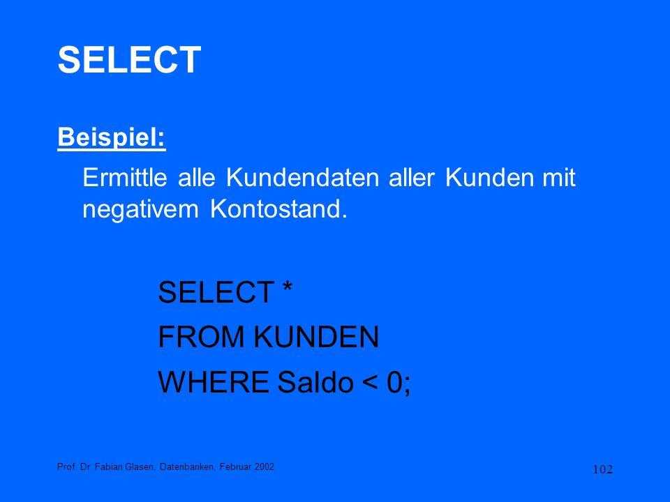 102 SELECT Beispiel: Ermittle alle Kundendaten aller Kunden mit negativem Kontostand. SELECT * FROM KUNDEN WHERE Saldo < 0; Prof. Dr. Fabian Glasen, D