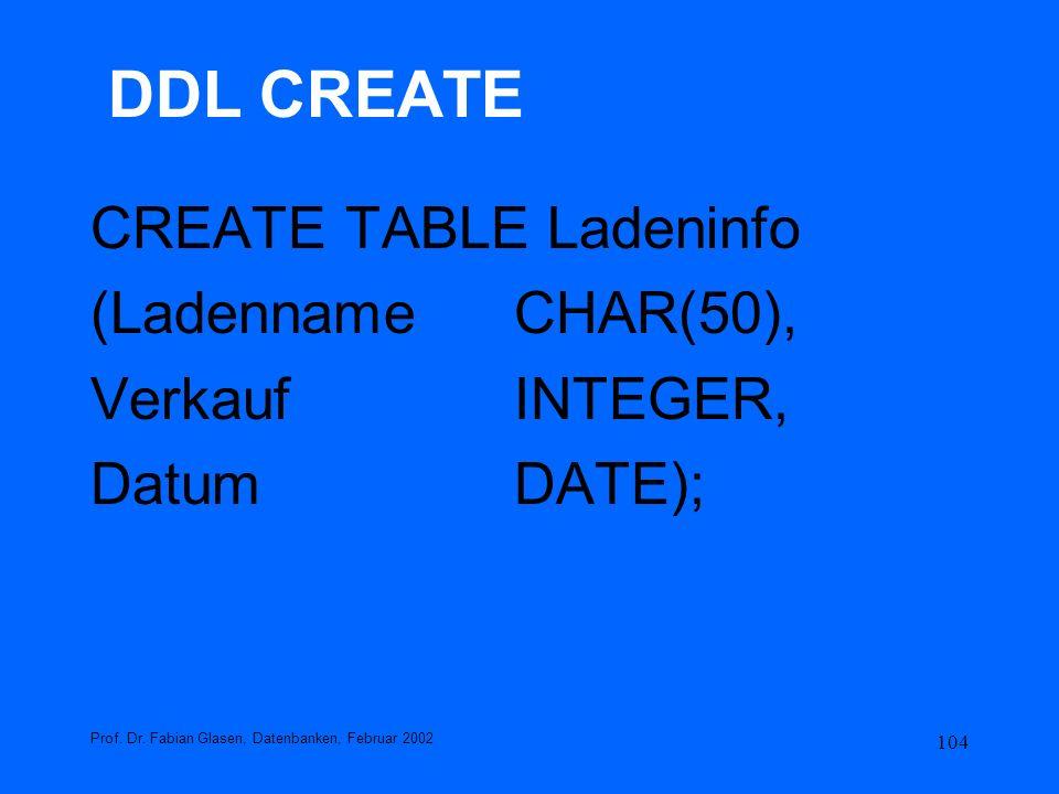 104 DDL CREATE CREATE TABLE Ladeninfo (LadennameCHAR(50), VerkaufINTEGER, DatumDATE); Prof. Dr. Fabian Glasen, Datenbanken, Februar 2002