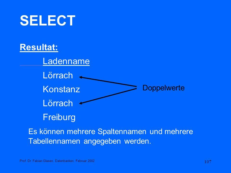 107 SELECT Resultat: Ladenname Lörrach Konstanz Lörrach Freiburg Es können mehrere Spaltennamen und mehrere Tabellennamen angegeben werden. Prof. Dr.