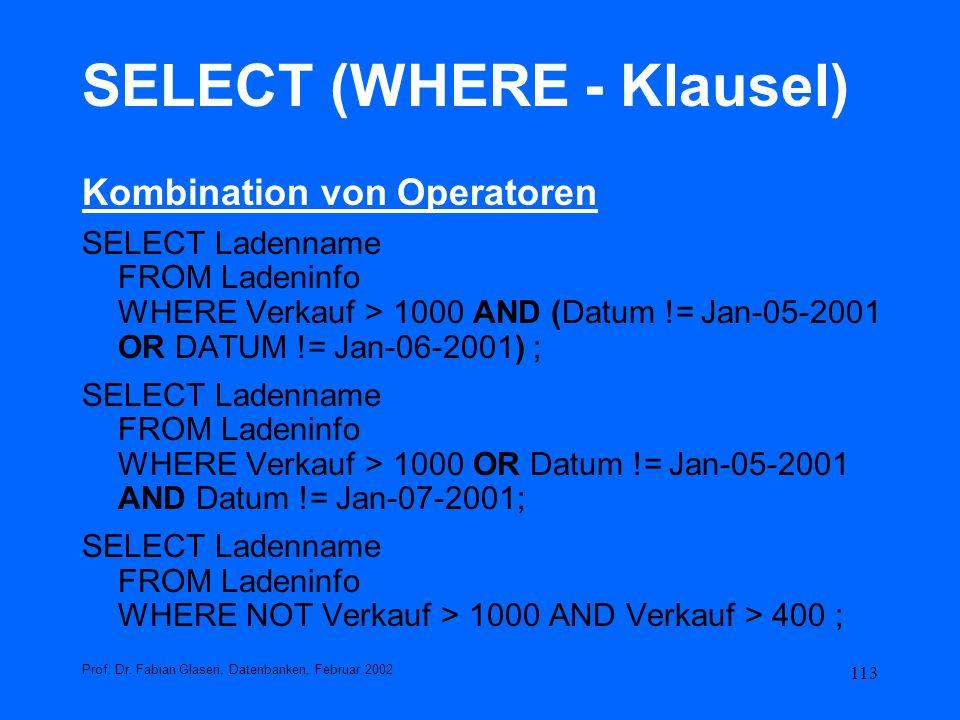 113 SELECT (WHERE - Klausel) Kombination von Operatoren SELECT Ladenname FROM Ladeninfo WHERE Verkauf > 1000 AND (Datum != Jan-05-2001 OR DATUM != Jan