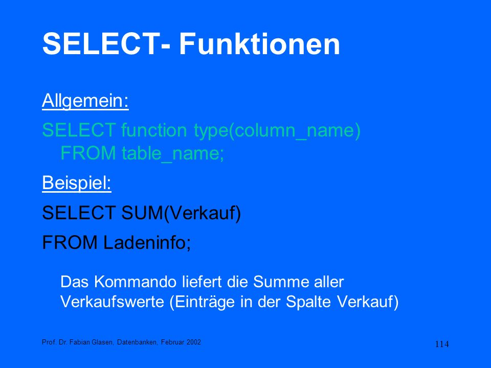 114 SELECT- Funktionen Allgemein: SELECT function type(column_name) FROM table_name; Beispiel: SELECT SUM(Verkauf) FROM Ladeninfo; Das Kommando liefer