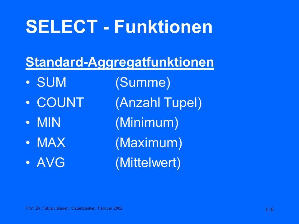 116 SELECT - Funktionen Standard-Aggregatfunktionen SUM(Summe) COUNT(Anzahl Tupel) MIN(Minimum) MAX(Maximum) AVG(Mittelwert) Prof. Dr. Fabian Glasen,