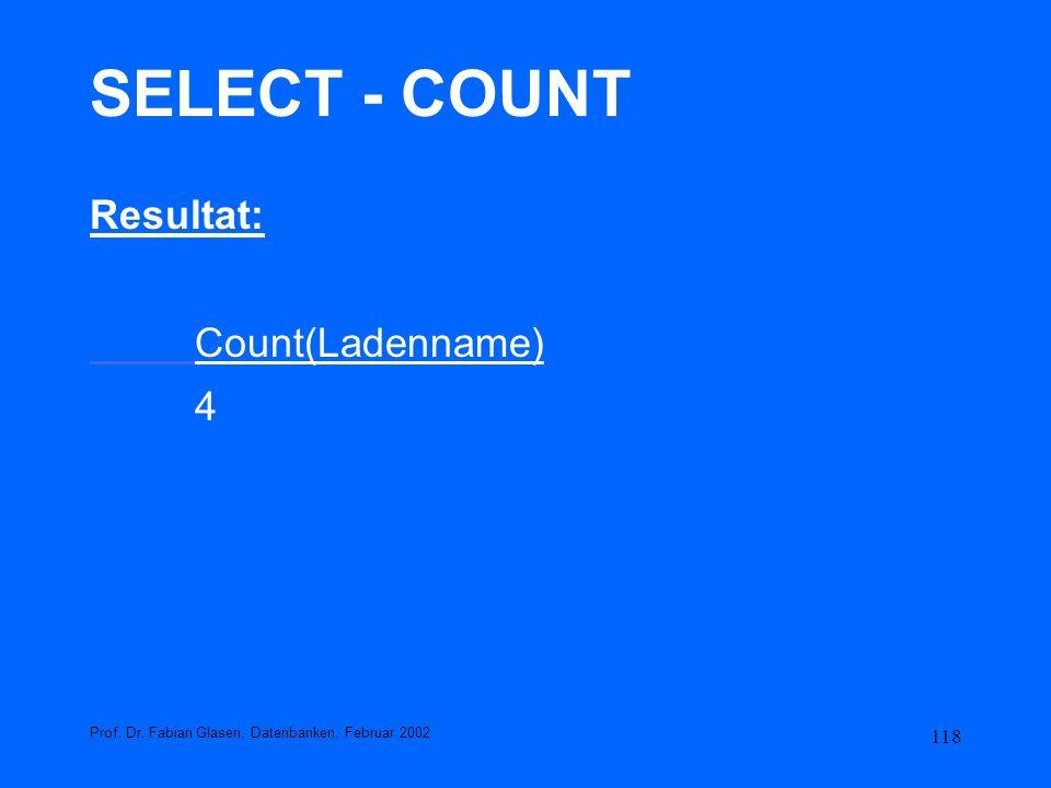 118 SELECT - COUNT Resultat: Count(Ladenname) 4 Prof. Dr. Fabian Glasen, Datenbanken, Februar 2002