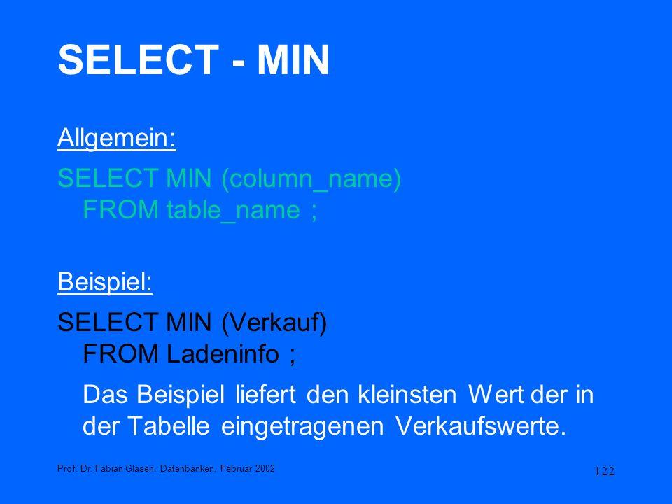 122 SELECT - MIN Allgemein: SELECT MIN (column_name) FROM table_name ; Beispiel: SELECT MIN (Verkauf) FROM Ladeninfo ; Das Beispiel liefert den kleins