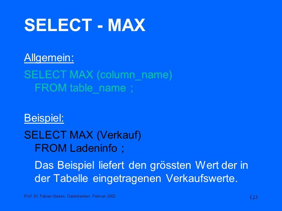 123 SELECT - MAX Allgemein: SELECT MAX (column_name) FROM table_name ; Beispiel: SELECT MAX (Verkauf) FROM Ladeninfo ; Das Beispiel liefert den grösst