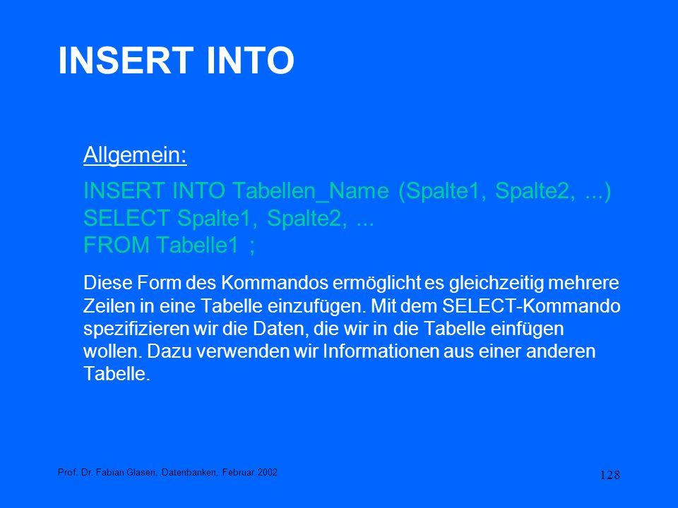 128 INSERT INTO Allgemein: INSERT INTO Tabellen_Name (Spalte1, Spalte2,...) SELECT Spalte1, Spalte2,... FROM Tabelle1 ; Diese Form des Kommandos ermög