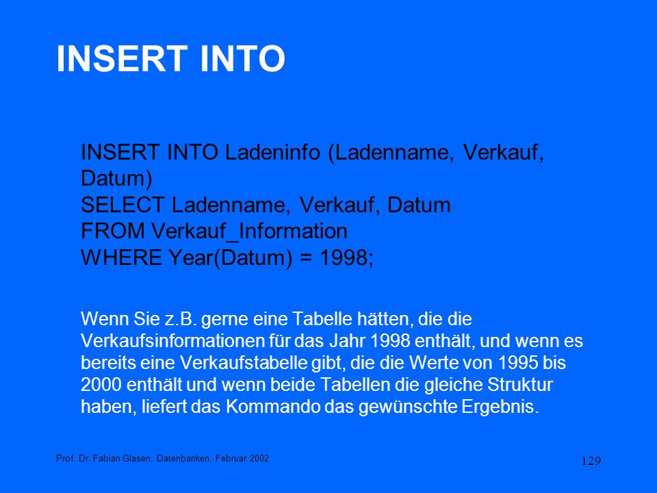129 INSERT INTO INSERT INTO Ladeninfo (Ladenname, Verkauf, Datum) SELECT Ladenname, Verkauf, Datum FROM Verkauf_Information WHERE Year(Datum) = 1998;