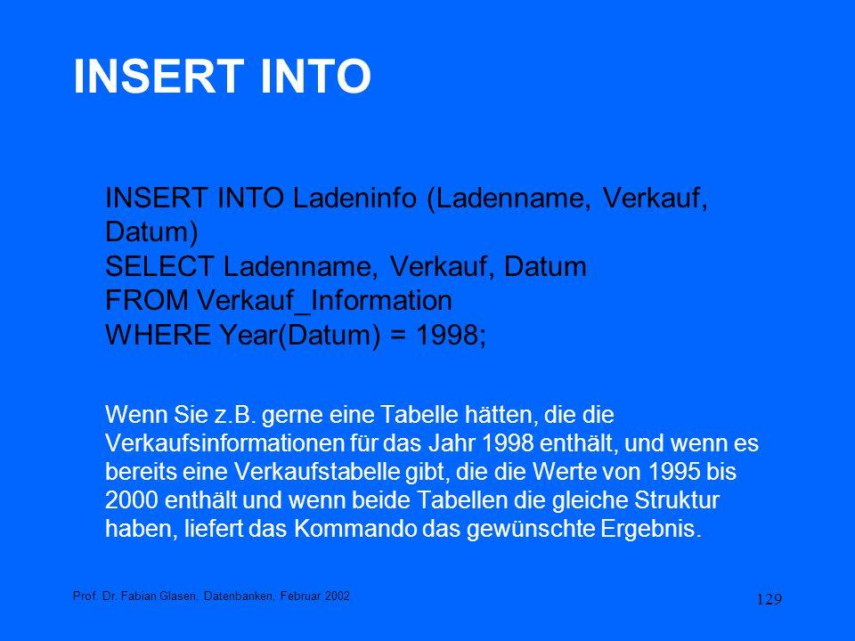 129 INSERT INTO INSERT INTO Ladeninfo (Ladenname, Verkauf, Datum) SELECT Ladenname, Verkauf, Datum FROM Verkauf_Information WHERE Year(Datum) = 1998;
