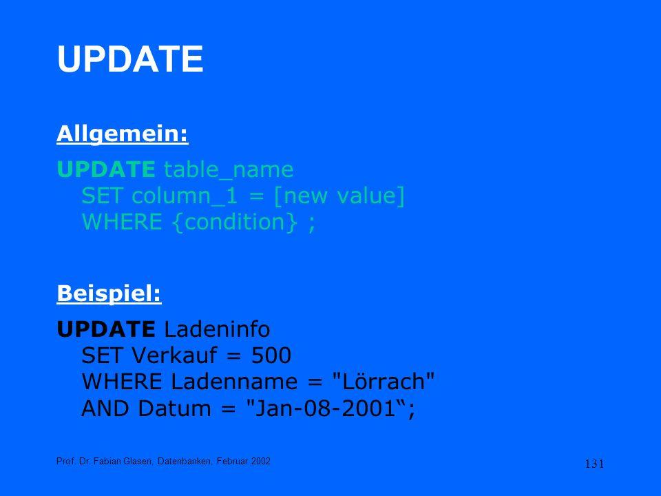 131 UPDATE Allgemein: UPDATE table_name SET column_1 = [new value] WHERE {condition} ; Beispiel: UPDATE Ladeninfo SET Verkauf = 500 WHERE Ladenname =