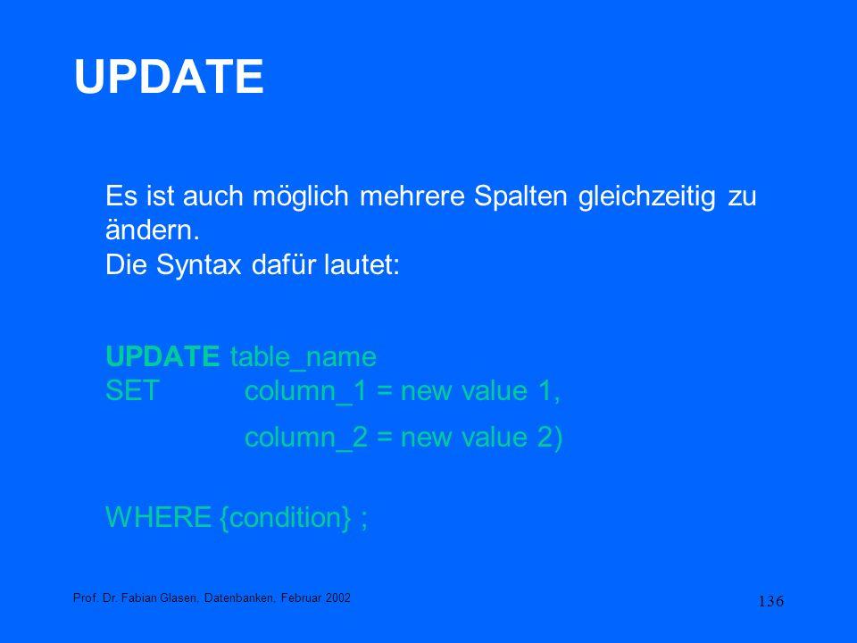 136 UPDATE Es ist auch möglich mehrere Spalten gleichzeitig zu ändern. Die Syntax dafür lautet: UPDATE table_name SET column_1 = new value 1, column_2