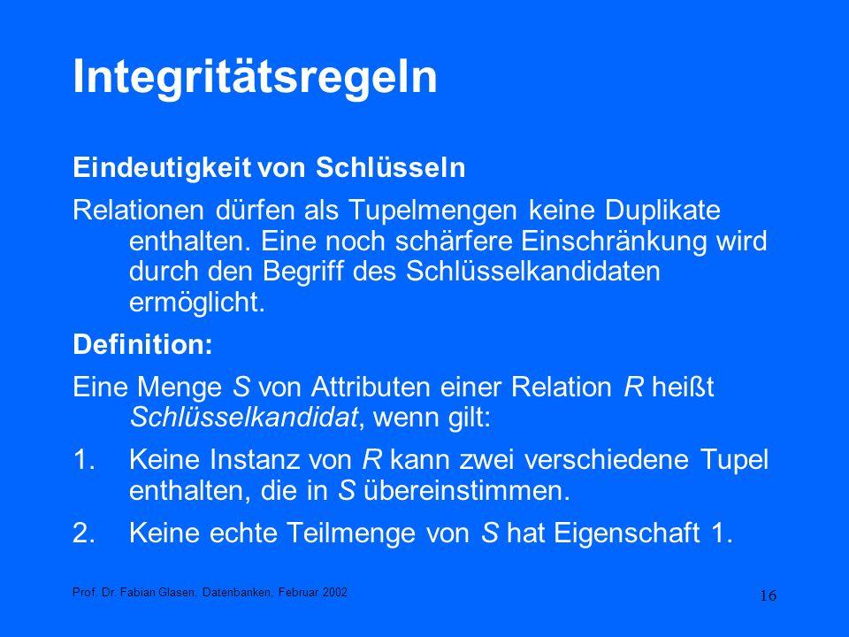 16 Integritätsregeln Eindeutigkeit von Schlüsseln Relationen dürfen als Tupelmengen keine Duplikate enthalten. Eine noch schärfere Einschränkung wird