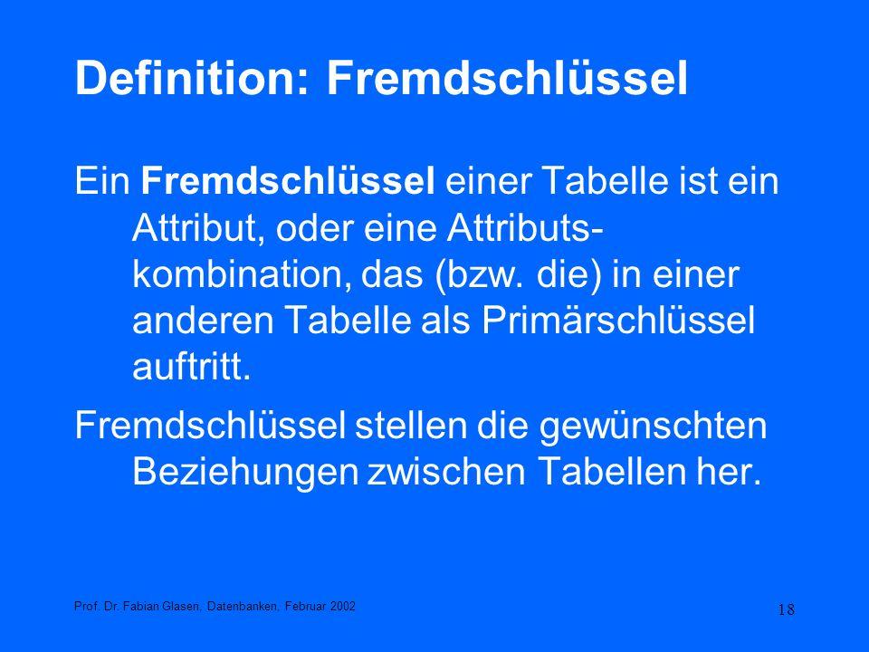 18 Definition: Fremdschlüssel Ein Fremdschlüssel einer Tabelle ist ein Attribut, oder eine Attributs- kombination, das (bzw. die) in einer anderen Tab