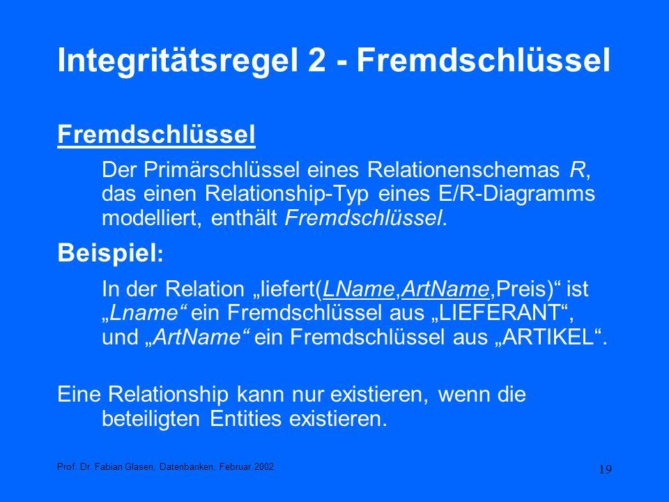 19 Integritätsregel 2 - Fremdschlüssel Fremdschlüssel Der Primärschlüssel eines Relationenschemas R, das einen Relationship-Typ eines E/R-Diagramms mo
