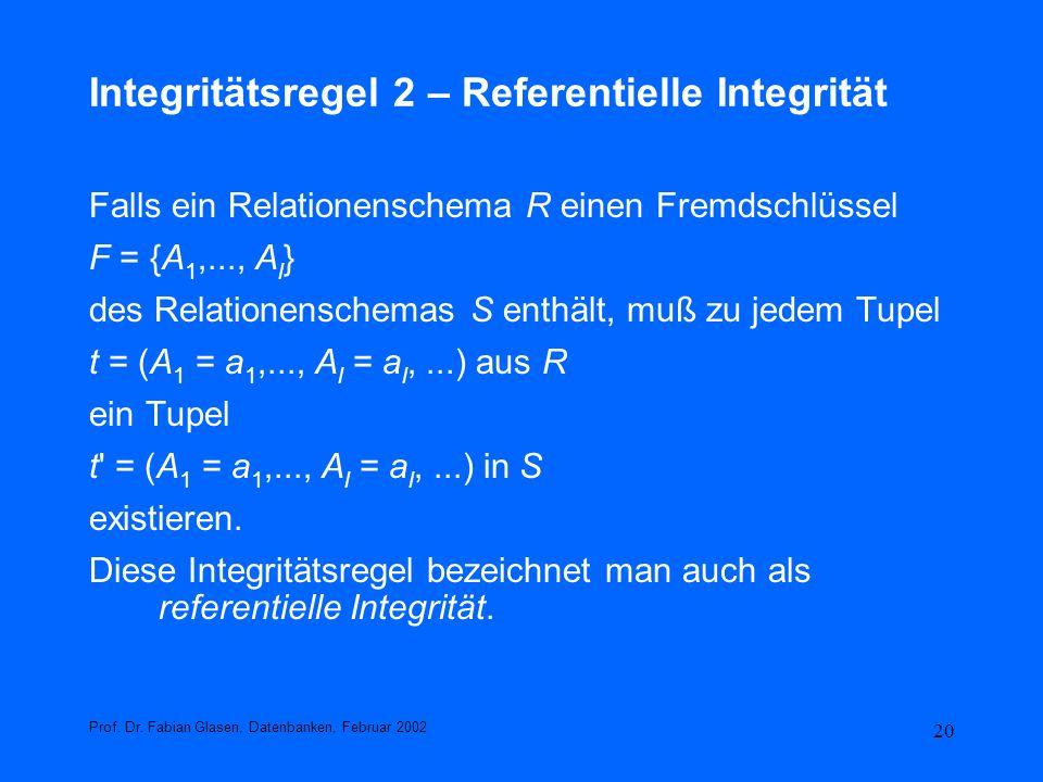 20 Integritätsregel 2 – Referentielle Integrität Falls ein Relationenschema R einen Fremdschlüssel F = {A 1,..., A l } des Relationenschemas S enthält