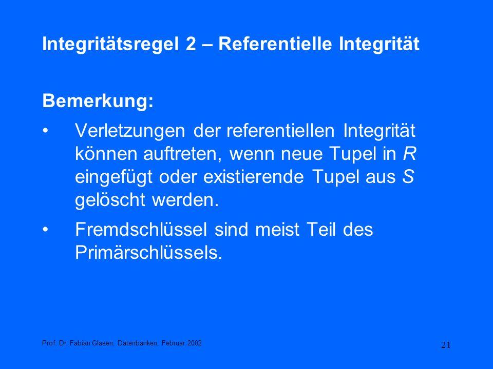 21 Integritätsregel 2 – Referentielle Integrität Bemerkung: Verletzungen der referentiellen Integrität können auftreten, wenn neue Tupel in R eingefüg