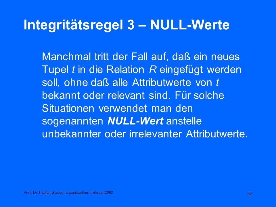 22 Integritätsregel 3 – NULL-Werte Manchmal tritt der Fall auf, daß ein neues Tupel t in die Relation R eingefügt werden soll, ohne daß alle Attributw