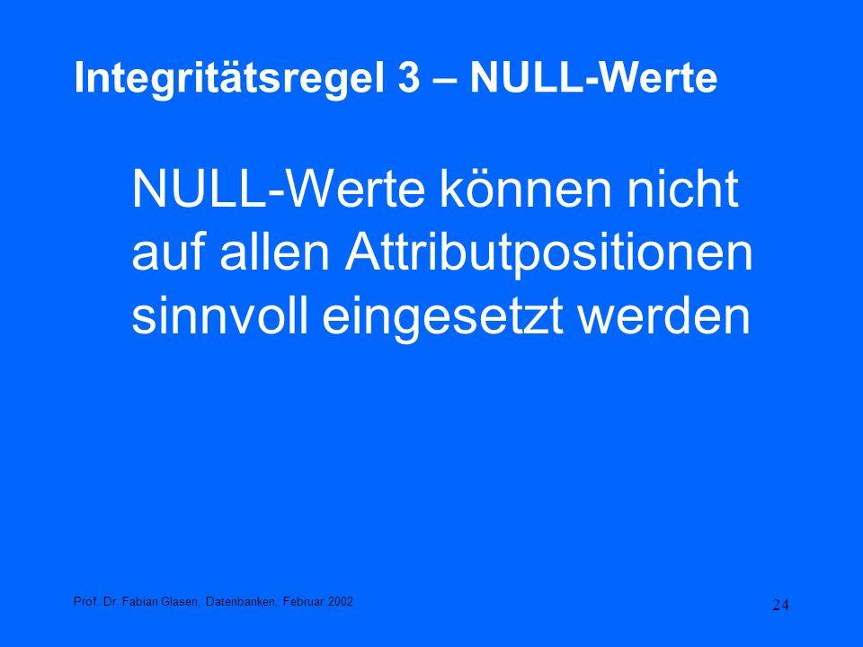 24 Integritätsregel 3 – NULL-Werte NULL-Werte können nicht auf allen Attributpositionen sinnvoll eingesetzt werden Prof. Dr. Fabian Glasen, Datenbanke