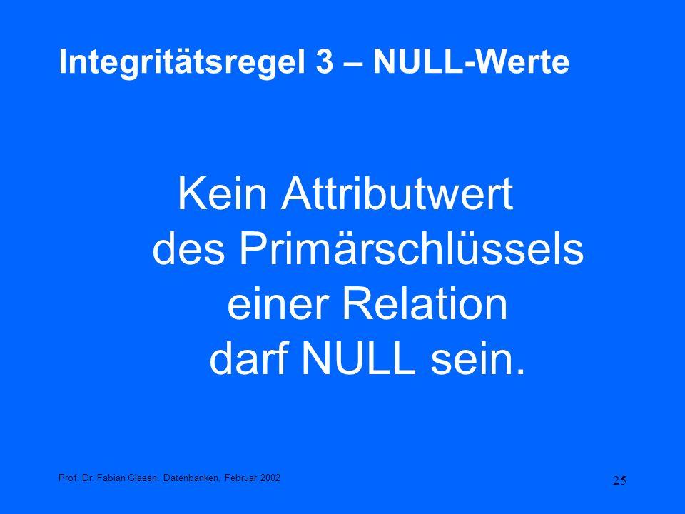 25 Integritätsregel 3 – NULL-Werte Kein Attributwert des Primärschlüssels einer Relation darf NULL sein. Prof. Dr. Fabian Glasen, Datenbanken, Februar
