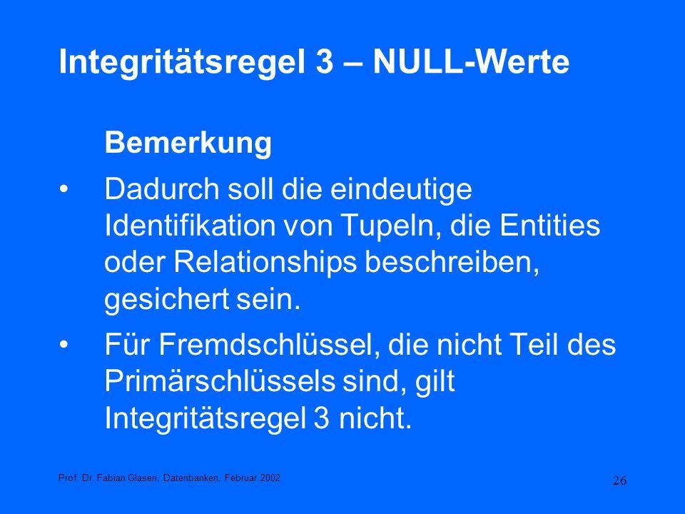 26 Integritätsregel 3 – NULL-Werte Bemerkung Dadurch soll die eindeutige Identifikation von Tupeln, die Entities oder Relationships beschreiben, gesic