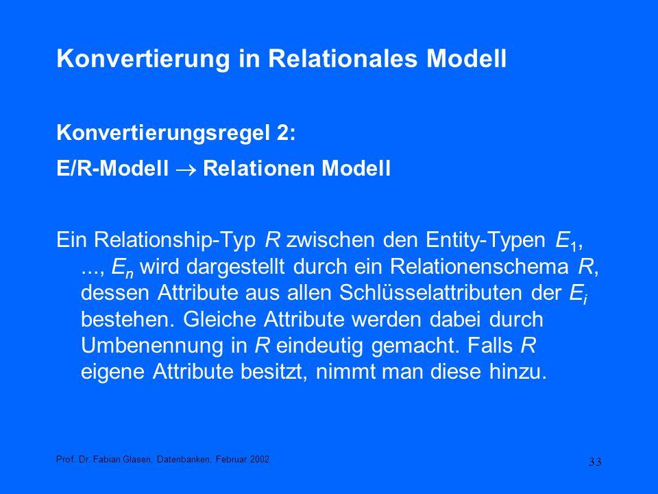 33 Konvertierung in Relationales Modell Konvertierungsregel 2: E/R-Modell Relationen Modell Ein Relationship-Typ R zwischen den Entity-Typen E 1,...,