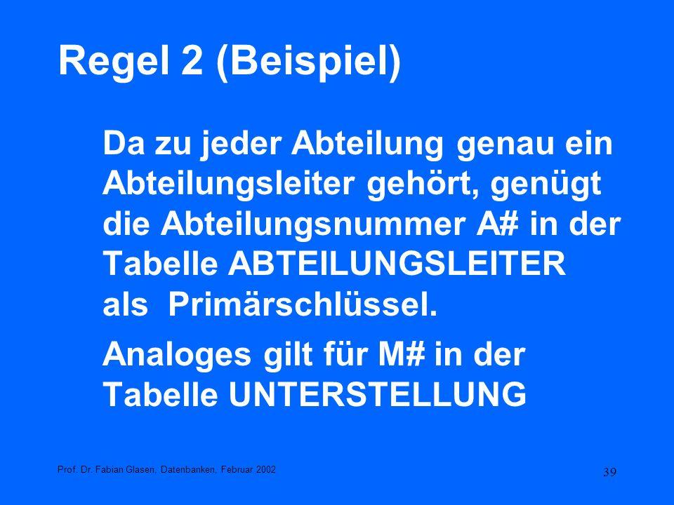 39 Regel 2 (Beispiel) Da zu jeder Abteilung genau ein Abteilungsleiter gehört, genügt die Abteilungsnummer A# in der Tabelle ABTEILUNGSLEITER als Prim