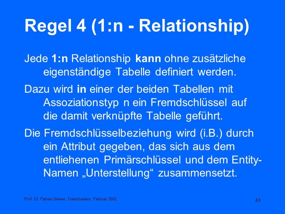 43 Regel 4 (1:n - Relationship) Jede 1:n Relationship kann ohne zusätzliche eigenständige Tabelle definiert werden. Dazu wird in einer der beiden Tabe