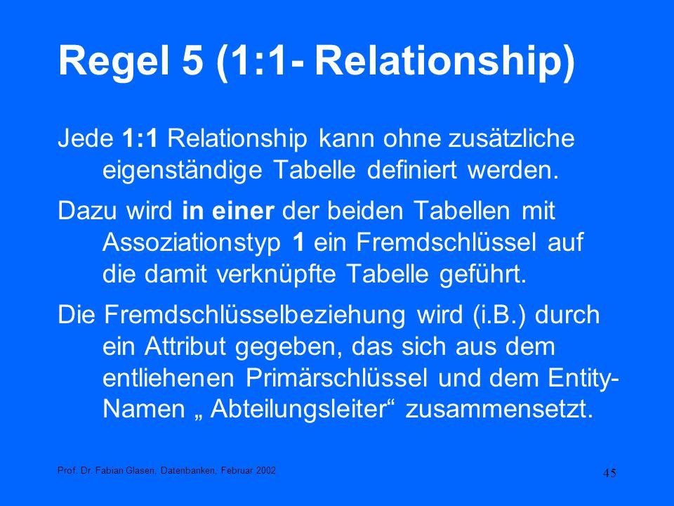 45 Regel 5 (1:1- Relationship) Jede 1:1 Relationship kann ohne zusätzliche eigenständige Tabelle definiert werden. Dazu wird in einer der beiden Tabel