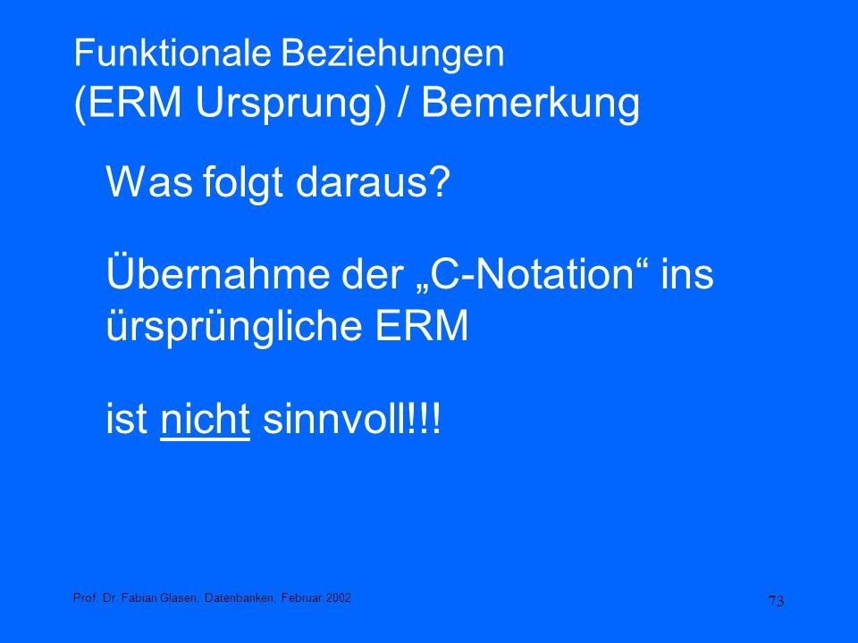 73 Funktionale Beziehungen (ERM Ursprung) / Bemerkung Was folgt daraus? Übernahme der C-Notation ins ürsprüngliche ERM ist nicht sinnvoll!!! Prof. Dr.