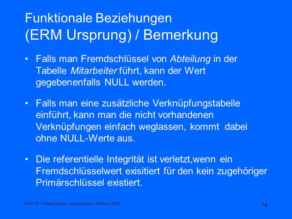 74 Funktionale Beziehungen (ERM Ursprung) / Bemerkung Falls man Fremdschlüssel von Abteilung in der Tabelle Mitarbeiter führt, kann der Wert gegebenen