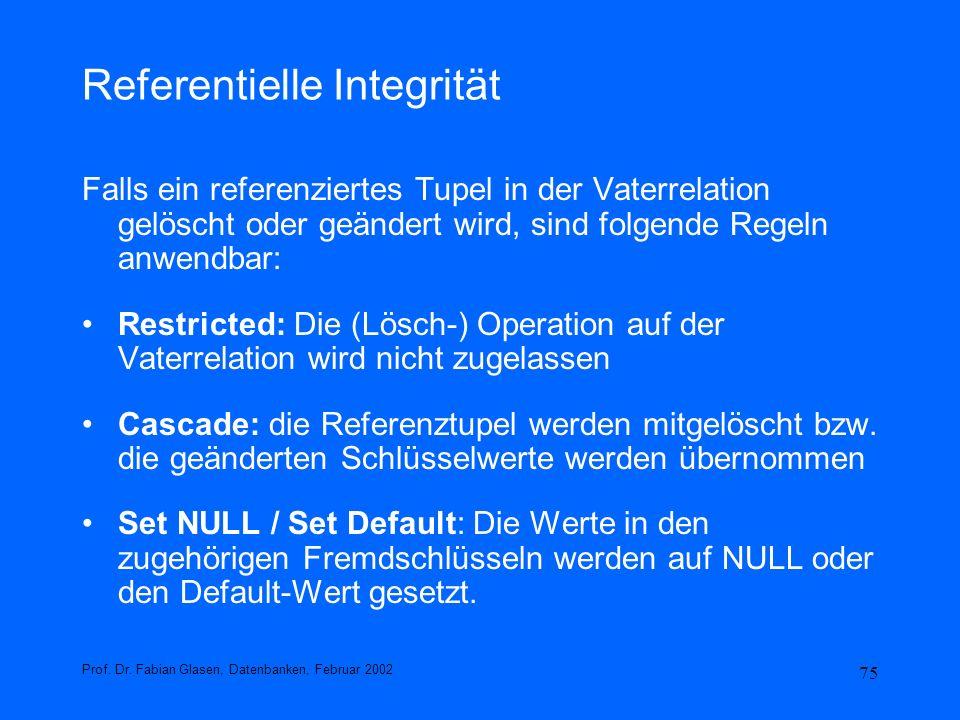 75 Referentielle Integrität Falls ein referenziertes Tupel in der Vaterrelation gelöscht oder geändert wird, sind folgende Regeln anwendbar: Restricte