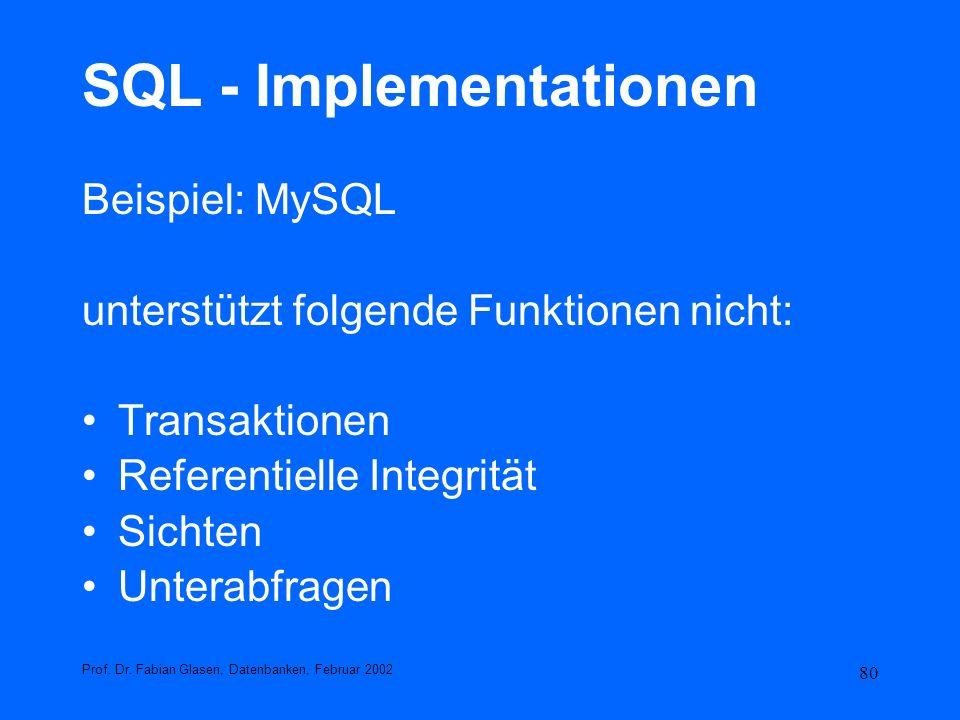 80 SQL - Implementationen Beispiel: MySQL unterstützt folgende Funktionen nicht: Transaktionen Referentielle Integrität Sichten Unterabfragen Prof. Dr
