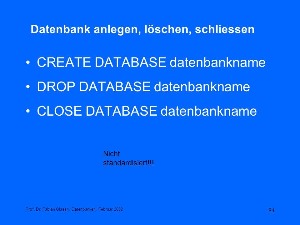 84 Datenbank anlegen, löschen, schliessen CREATE DATABASE datenbankname DROP DATABASE datenbankname CLOSE DATABASE datenbankname Prof. Dr. Fabian Glas