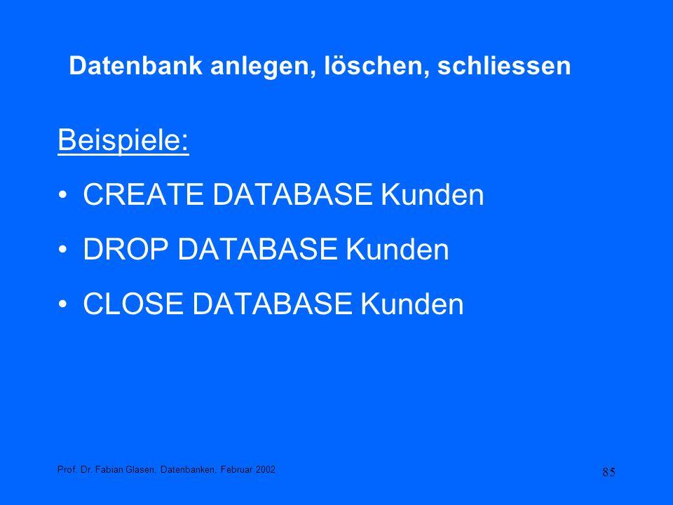 85 Datenbank anlegen, löschen, schliessen Beispiele: CREATE DATABASE Kunden DROP DATABASE Kunden CLOSE DATABASE Kunden Prof. Dr. Fabian Glasen, Datenb