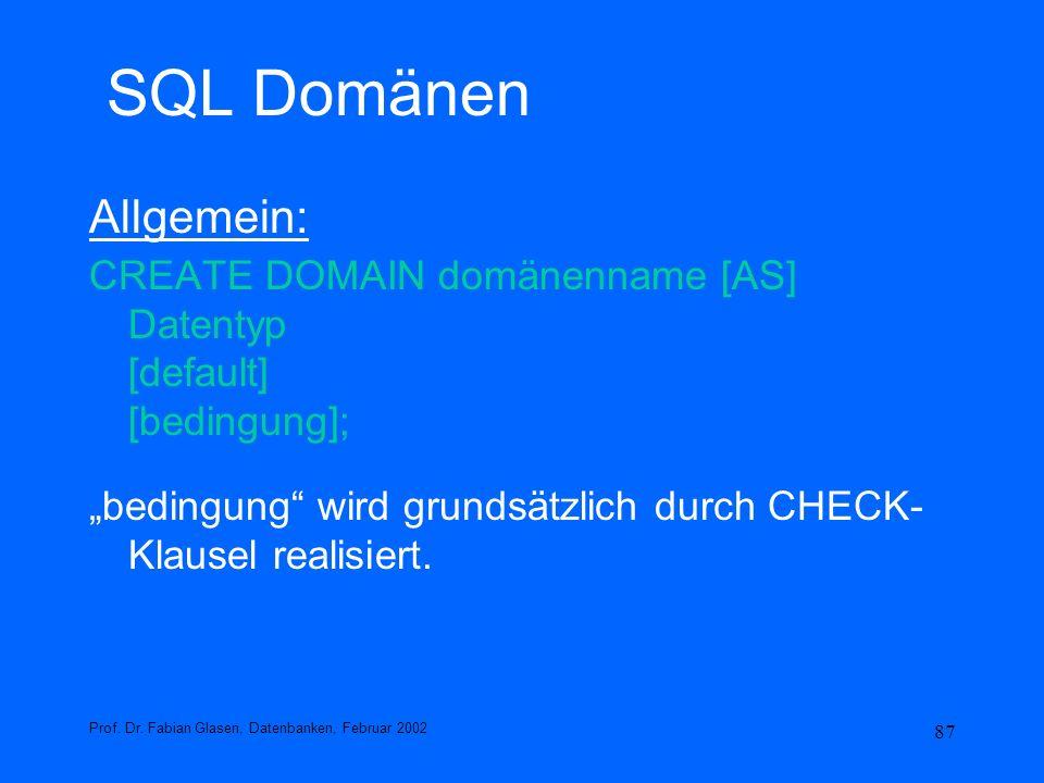 87 SQL Domänen Allgemein: CREATE DOMAIN domänenname [AS] Datentyp [default] [bedingung]; bedingung wird grundsätzlich durch CHECK- Klausel realisiert.
