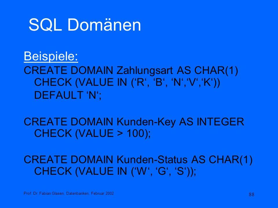 88 SQL Domänen Beispiele: CREATE DOMAIN Zahlungsart AS CHAR(1) CHECK (VALUE IN (R, B, N,V,K)) DEFAULT N; CREATE DOMAIN Kunden-Key AS INTEGER CHECK (VA