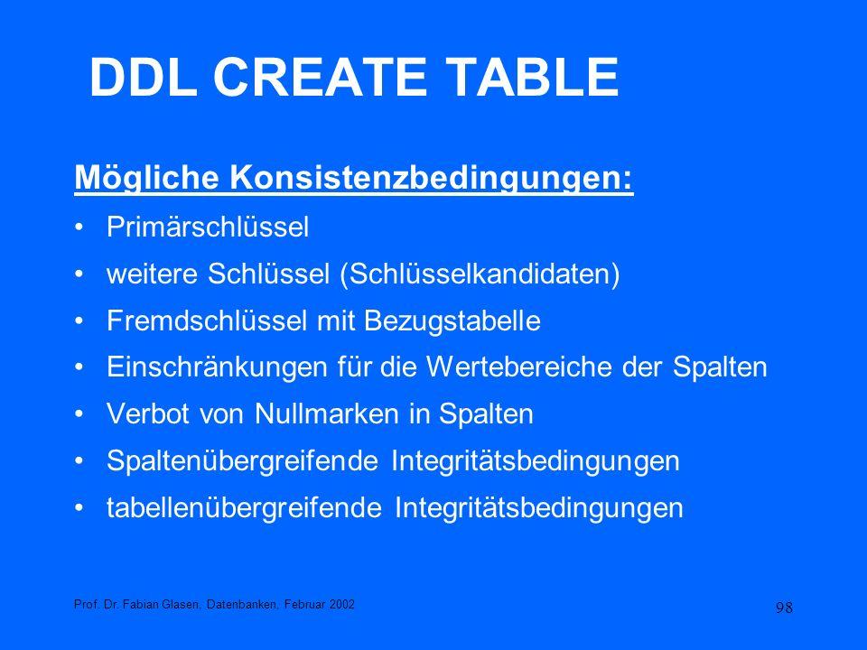 98 DDL CREATE TABLE Mögliche Konsistenzbedingungen: Primärschlüssel weitere Schlüssel (Schlüsselkandidaten) Fremdschlüssel mit Bezugstabelle Einschrän