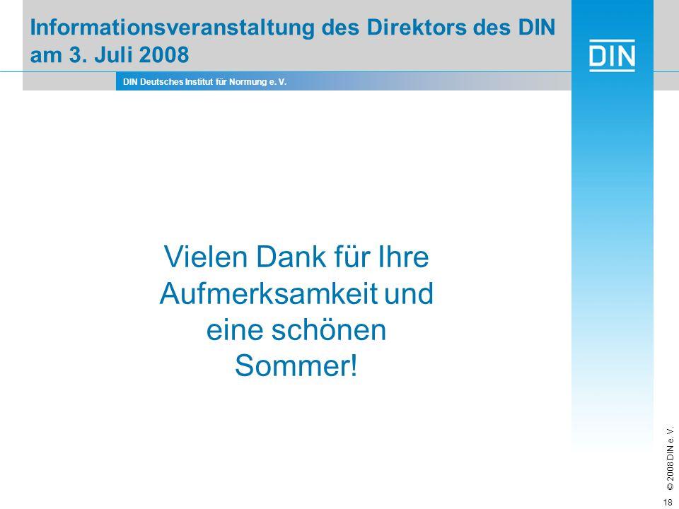 DIN Deutsches Institut für Normung e. V. © 2008 DIN e. V. 18 Vielen Dank für Ihre Aufmerksamkeit und eine schönen Sommer! Informationsveranstaltung de