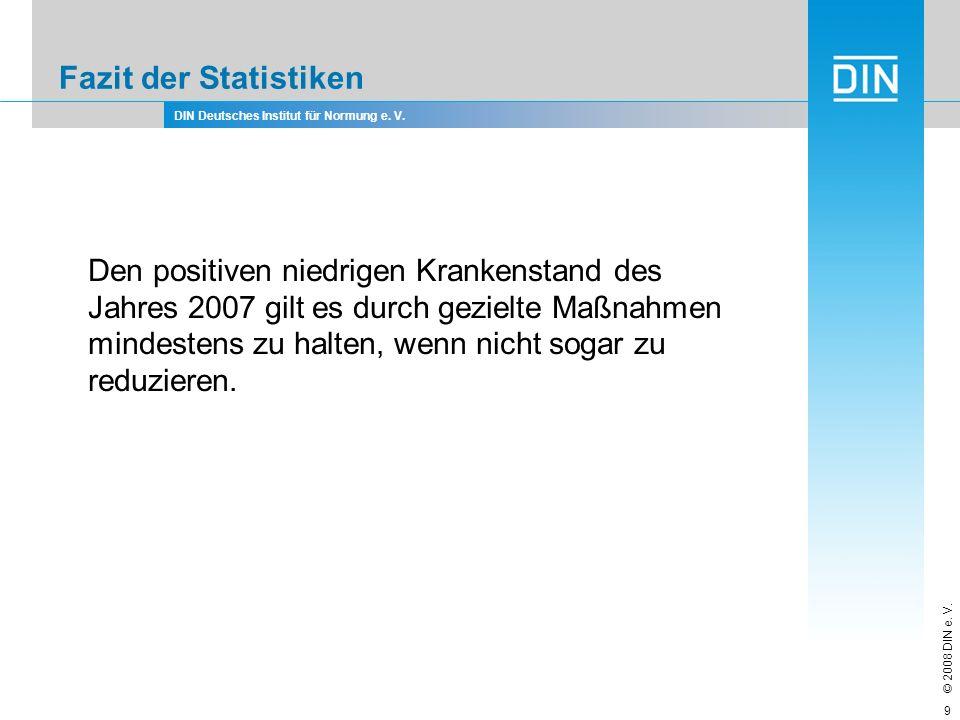 DIN Deutsches Institut für Normung e. V. © 2008 DIN e. V. 9 Fazit der Statistiken Den positiven niedrigen Krankenstand des Jahres 2007 gilt es durch g