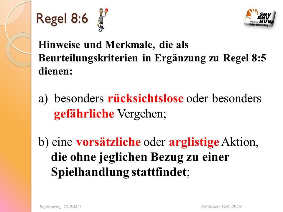 Regel 8:6 Hinweise und Merkmale, die als Beurteilungskriterien in Ergänzung zu Regel 8:5 dienen: a)besonders rücksichtslose oder besonders gefährliche
