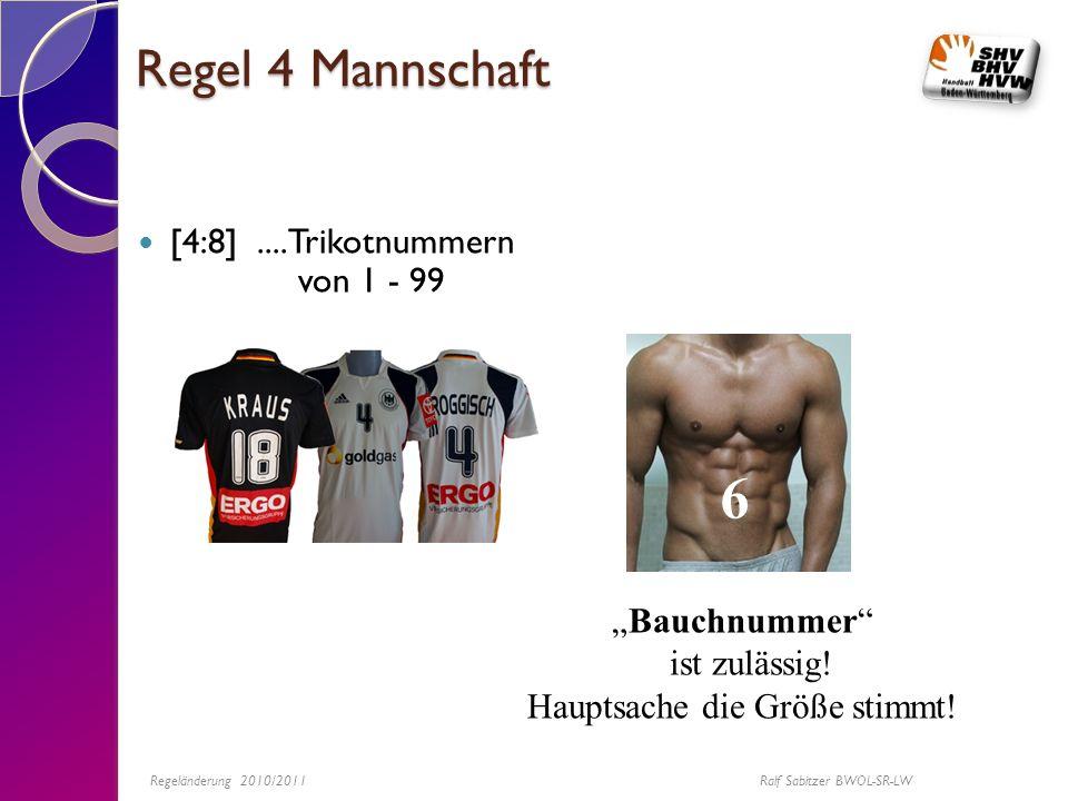 Regel 4 Mannschaft [4:8]....Trikotnummern von 1 - 99 6 Bauchnummer ist zulässig! Hauptsache die Größe stimmt! Regeländerung 2010/2011 Ralf Sabitzer BW