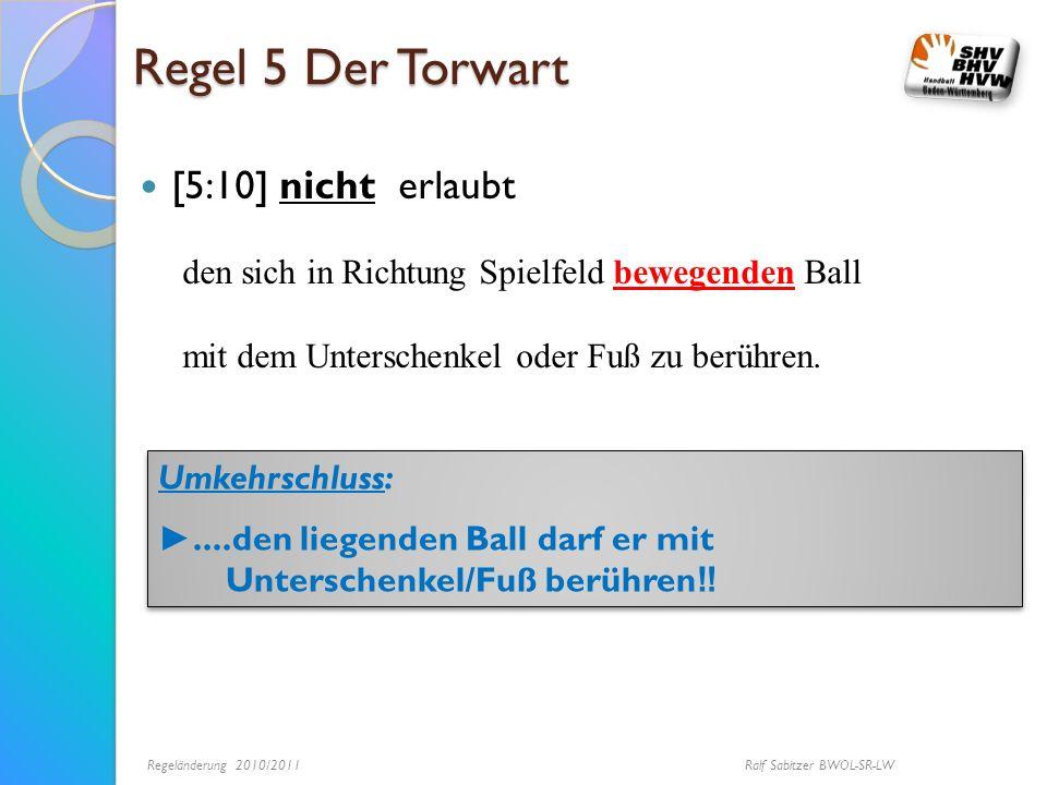 Regel 5 Der Torwart [5:10] nicht erlaubt den sich in Richtung Spielfeld bewegenden Ball mit dem Unterschenkel oder Fuß zu berühren. Umkehrschluss:....