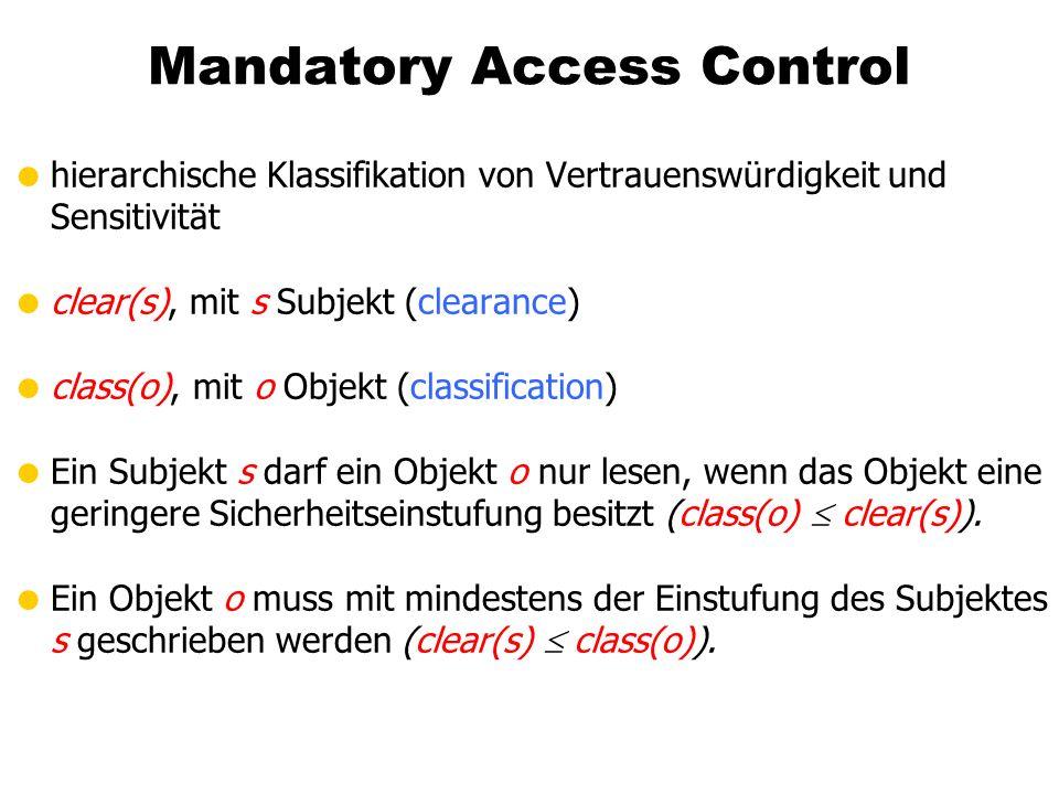 Mandatory Access Control hierarchische Klassifikation von Vertrauenswürdigkeit und Sensitivität clear(s), mit s Subjekt (clearance) class(o), mit o Ob