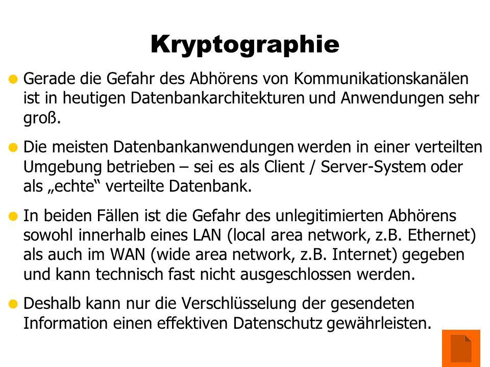 Kryptographie Gerade die Gefahr des Abhörens von Kommunikationskanälen ist in heutigen Datenbankarchitekturen und Anwendungen sehr groß. Die meisten D