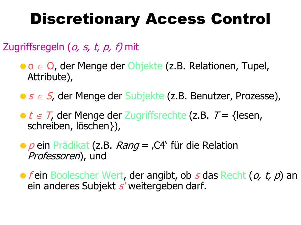Discretionary Access Control Zugriffsregeln (o, s, t, p, f) mit o O, der Menge der Objekte (z.B. Relationen, Tupel, Attribute), s S, der Menge der Sub