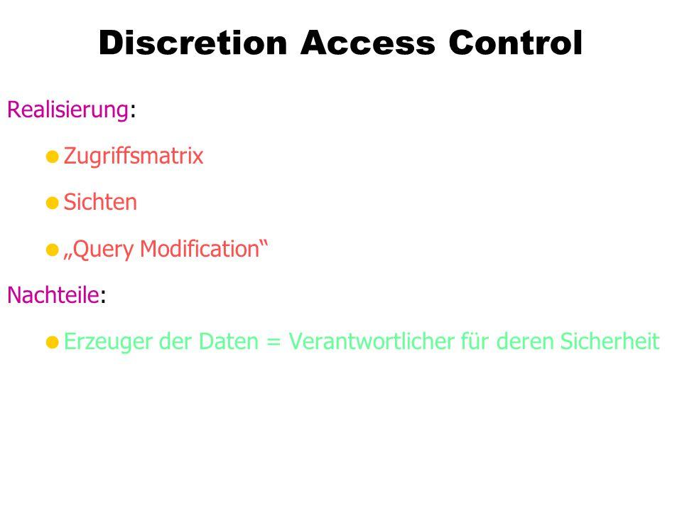 Discretion Access Control Realisierung: Zugriffsmatrix Sichten Query Modification Nachteile: Erzeuger der Daten = Verantwortlicher für deren Sicherhei