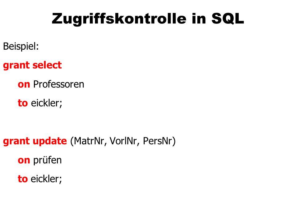 Zugriffskontrolle in SQL Beispiel: grant select on Professoren to eickler; grant update (MatrNr, VorlNr, PersNr) on prüfen to eickler;