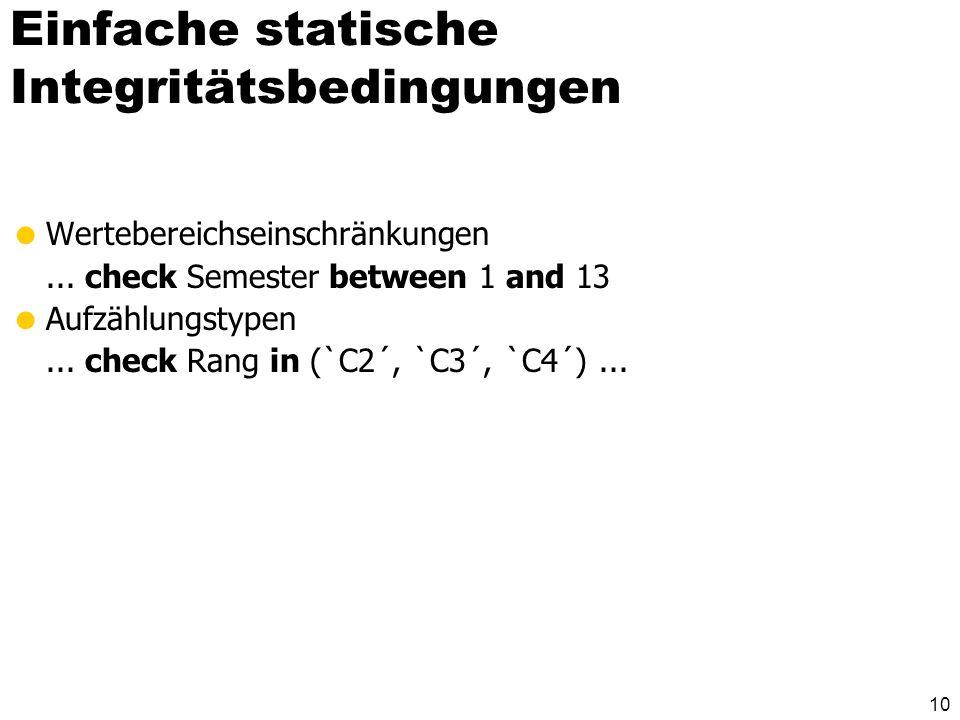 10 Einfache statische Integritätsbedingungen Wertebereichseinschränkungen... check Semester between 1 and 13 Aufzählungstypen... check Rang in (`C2´,