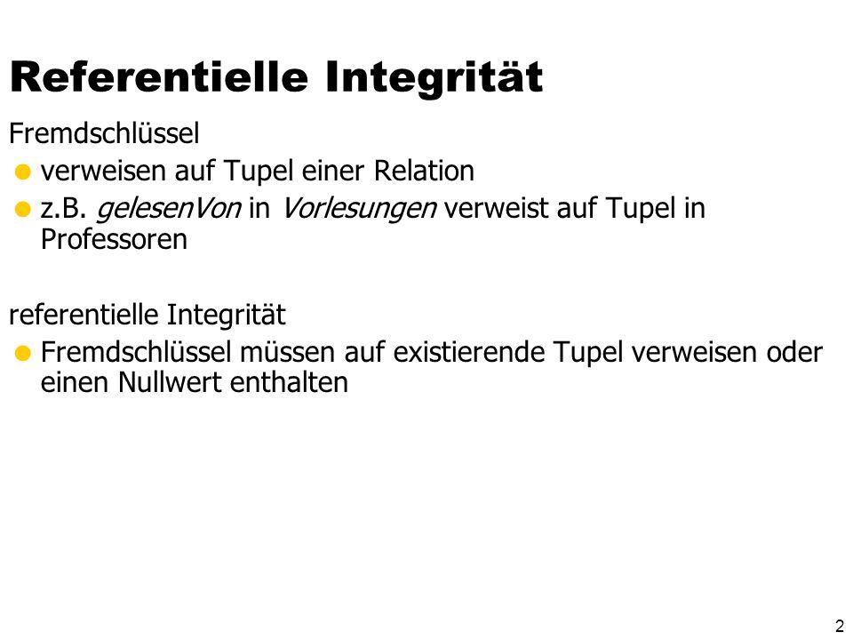 2 Referentielle Integrität Fremdschlüssel verweisen auf Tupel einer Relation z.B. gelesenVon in Vorlesungen verweist auf Tupel in Professoren referent