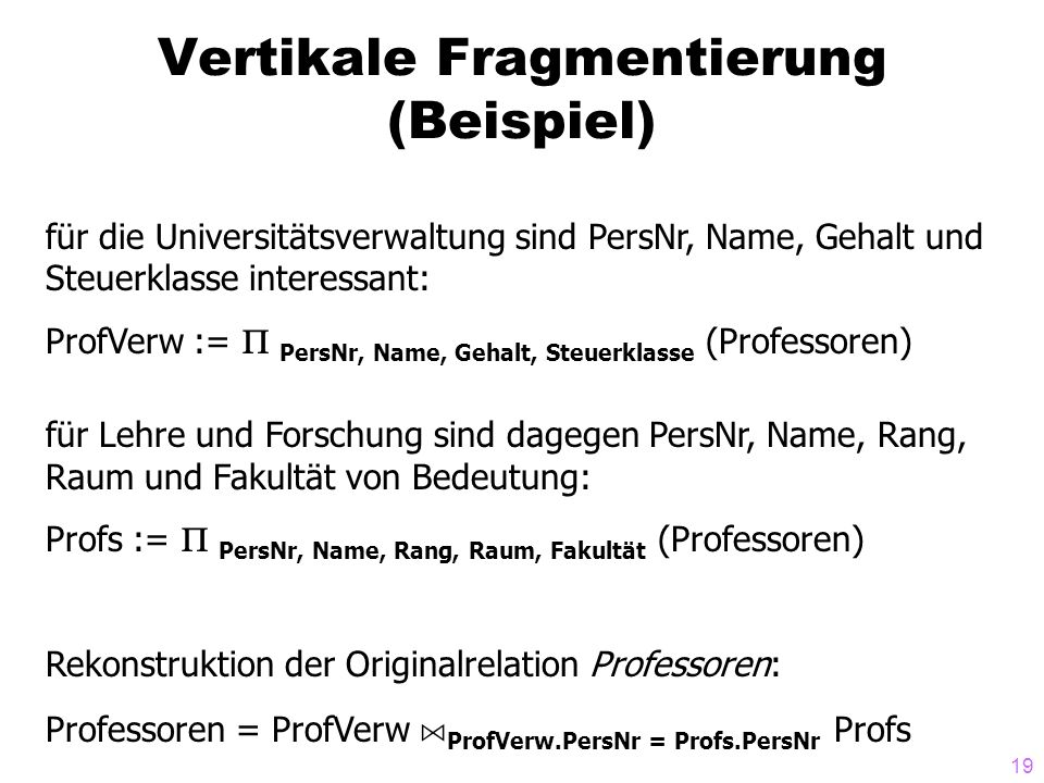 19 Vertikale Fragmentierung (Beispiel) für die Universitätsverwaltung sind PersNr, Name, Gehalt und Steuerklasse interessant: ProfVerw := PersNr, Name