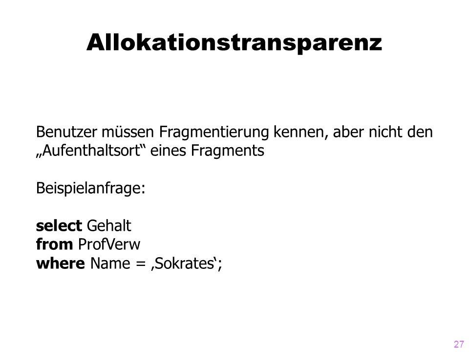 27 Allokationstransparenz Benutzer müssen Fragmentierung kennen, aber nicht den Aufenthaltsort eines Fragments Beispielanfrage: select Gehalt from Pro